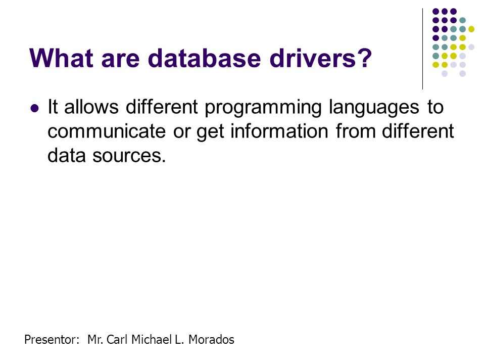 Presentor: Mr. Carl Michael L. Morados What are database drivers? It allows different programming languages to communicate or get information from dif