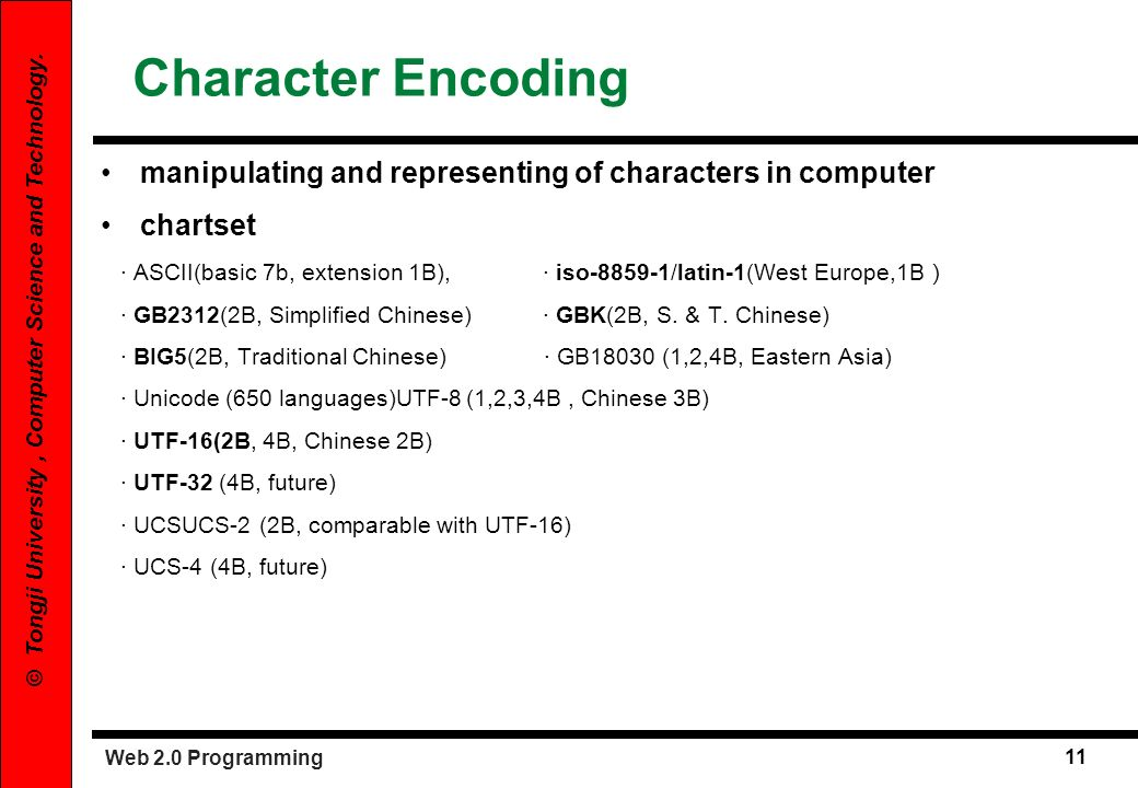 Web 2.0 Programming 11 © Tongji University, Computer Science and Technology. Character Encoding manipulating and representing of characters in compute