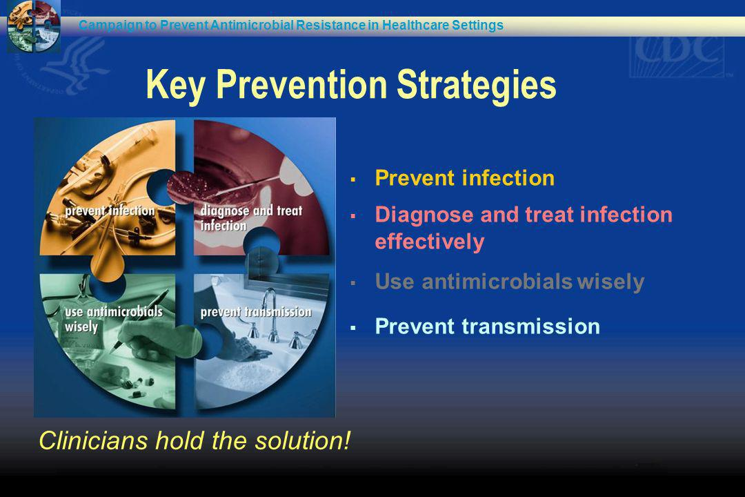Key Prevention Strategies Prevent infection Diagnose and treat infection effectively Use antimicrobials wisely Prevent transmission Campaign to Preven
