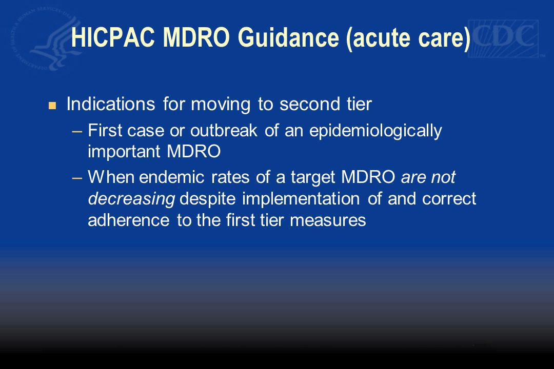 HICPAC MDRO Guidance (acute care) Indications for moving to second tier –First case or outbreak of an epidemiologically important MDRO –When endemic r