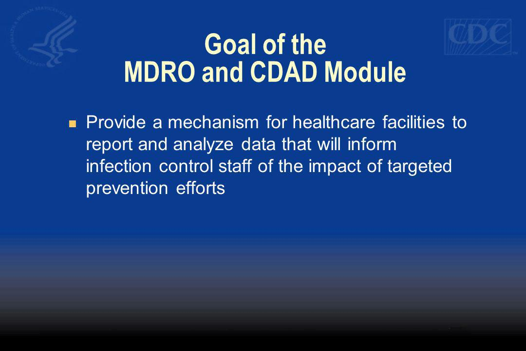 Goal of the MDRO and CDAD Module Provide a mechanism for healthcare facilities to report and analyze data that will inform infection control staff of