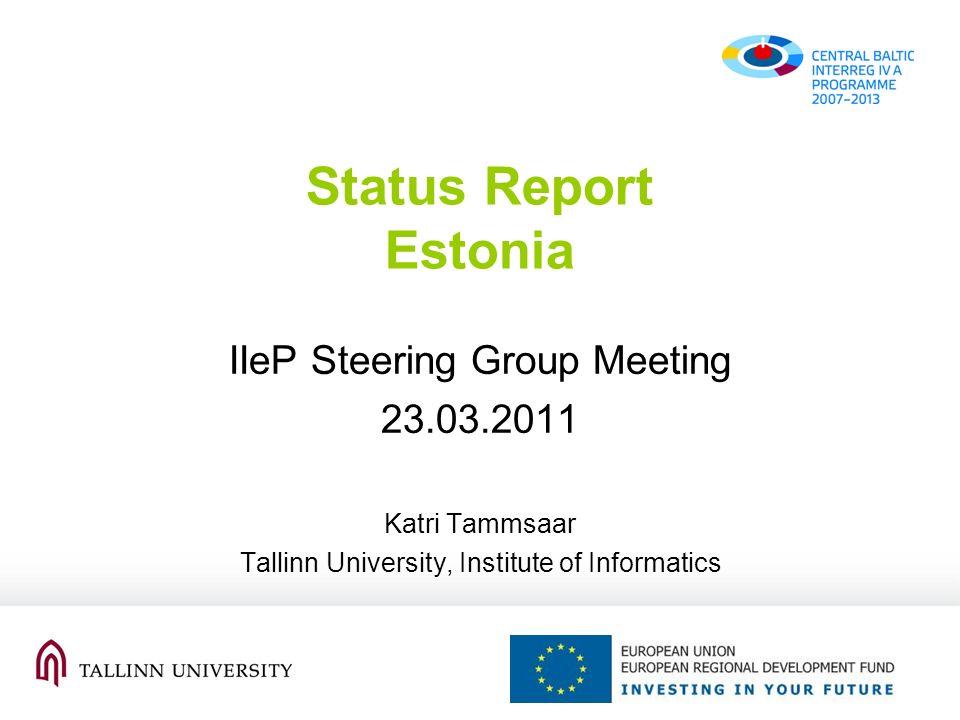 Status Report Estonia IIeP Steering Group Meeting 23.03.2011 Katri Tammsaar Tallinn University, Institute of Informatics