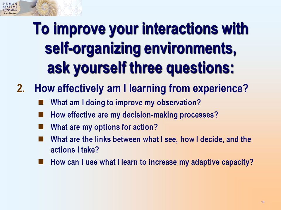 To improve your interactions with self-organizing environments, ask yourself three questions: 19 2.How effectively am I learning from experience? What