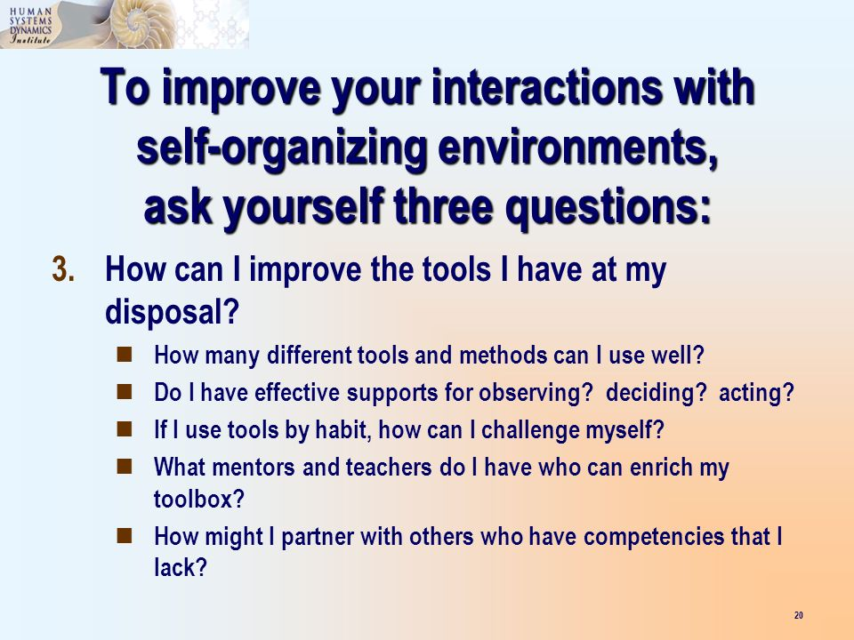 To improve your interactions with self-organizing environments, ask yourself three questions: 20 3.How can I improve the tools I have at my disposal?