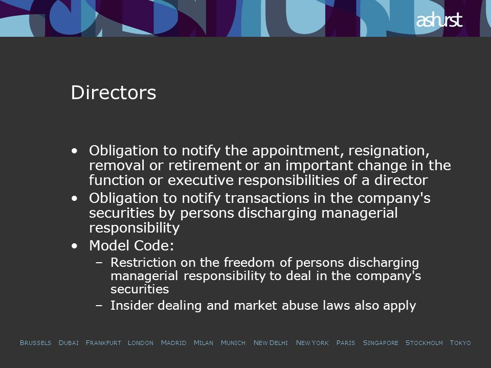 B RUSSELS D UBAI F RANKFURT L ONDON M ADRID M ILAN M UNICH N EW D ELHI N EW Y ORK P ARIS S INGAPORE S TOCKHOLM T OKYO Directors Obligation to notify the appointment, resignation, removal or retirement or an important change in the function or executive responsibilities of a director Obligation to notify transactions in the company s securities by persons discharging managerial responsibility Model Code: –Restriction on the freedom of persons discharging managerial responsibility to deal in the company s securities –Insider dealing and market abuse laws also apply