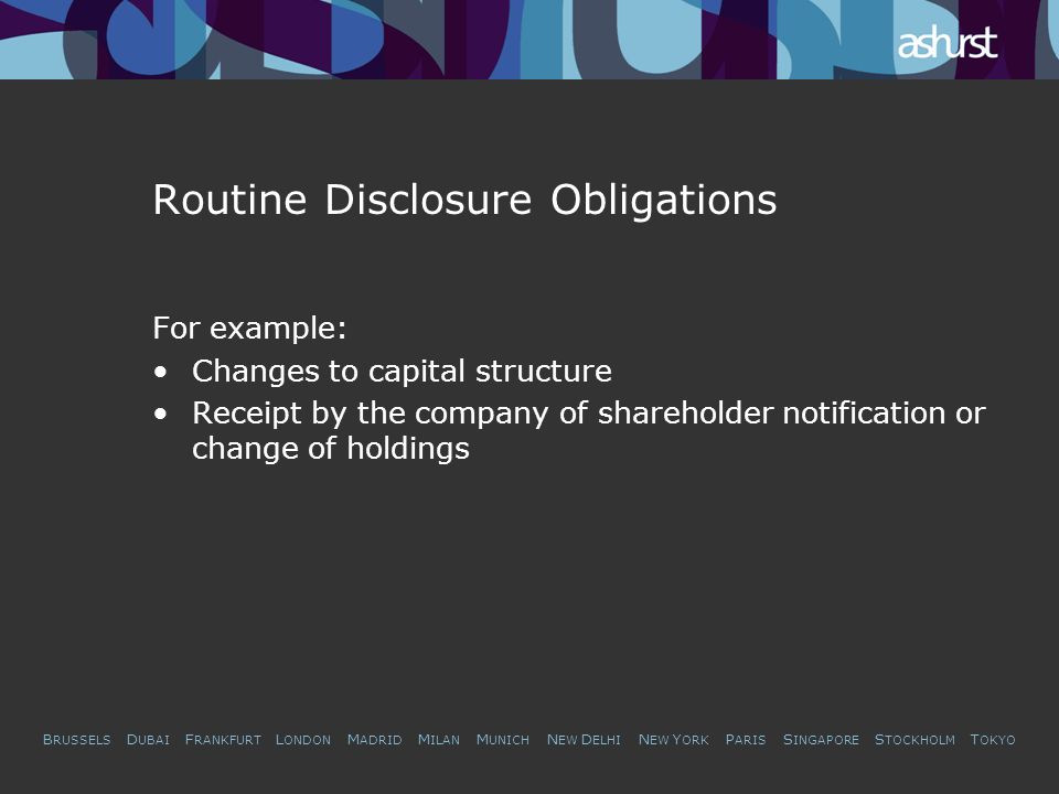 B RUSSELS D UBAI F RANKFURT L ONDON M ADRID M ILAN M UNICH N EW D ELHI N EW Y ORK P ARIS S INGAPORE S TOCKHOLM T OKYO Routine Disclosure Obligations For example: Changes to capital structure Receipt by the company of shareholder notification or change of holdings