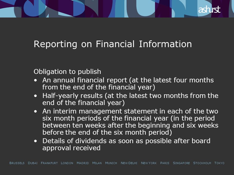 B RUSSELS D UBAI F RANKFURT L ONDON M ADRID M ILAN M UNICH N EW D ELHI N EW Y ORK P ARIS S INGAPORE S TOCKHOLM T OKYO Reporting on Financial Information Obligation to publish An annual financial report (at the latest four months from the end of the financial year) Half-yearly results (at the latest two months from the end of the financial year) An interim management statement in each of the two six month periods of the financial year (in the period between ten weeks after the beginning and six weeks before the end of the six month period) Details of dividends as soon as possible after board approval received