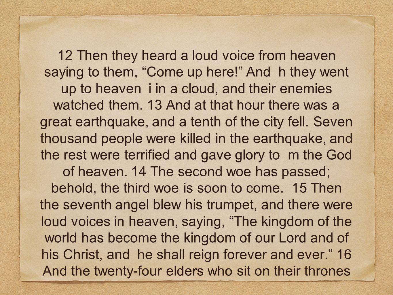 12 Then they heard a loud voice from heaven saying to them, Come up here! And h they went up to heaven i in a cloud, and their enemies watched them. 1