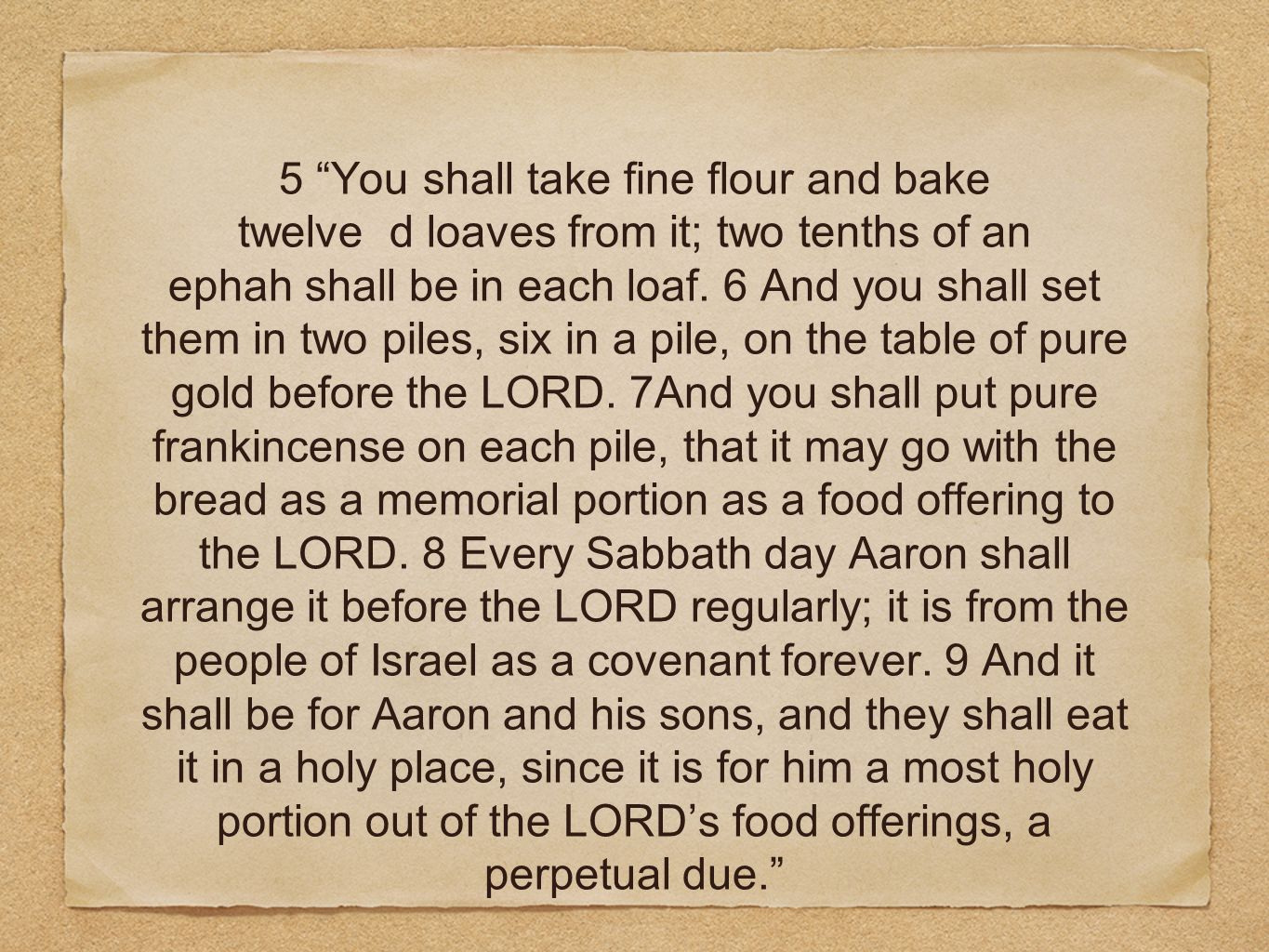 5 You shall take fine flour and bake twelve d loaves from it; two tenths of an ephah shall be in each loaf. 6 And you shall set them in two piles, six