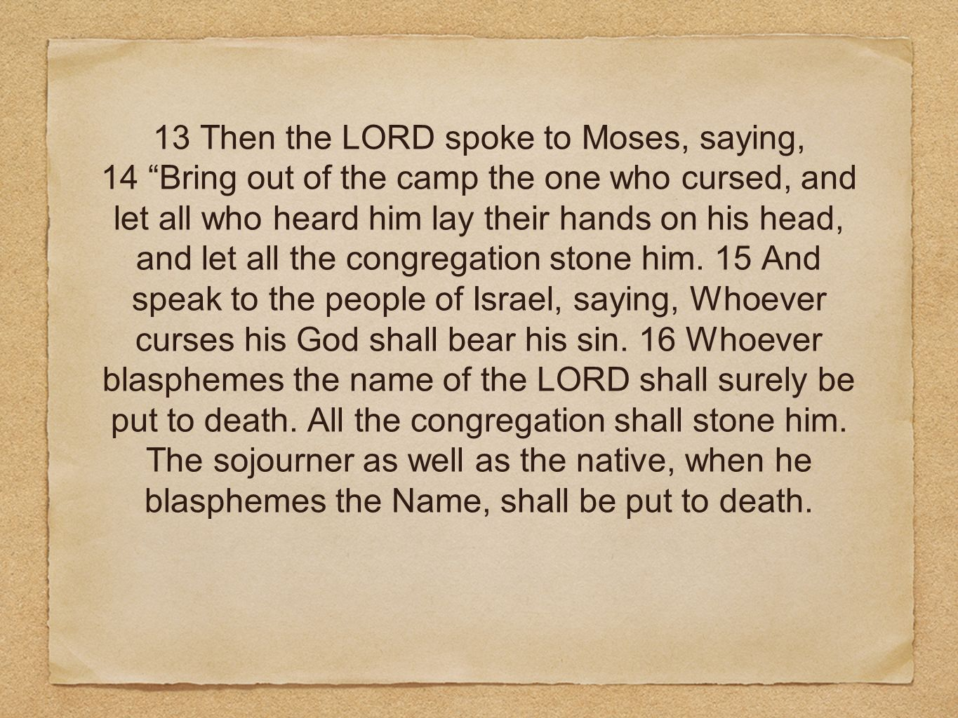 13 Then the LORD spoke to Moses, saying, 14 Bring out of the camp the one who cursed, and let all who heard him lay their hands on his head, and let all the congregation stone him.