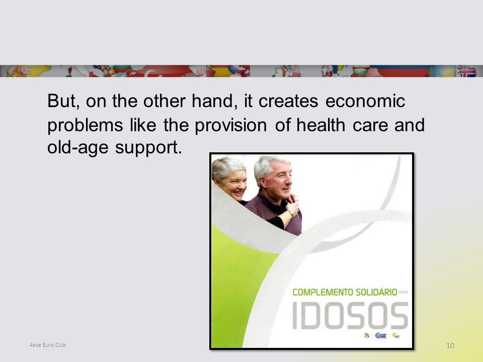 But, on the other hand, it creates economic problems like the provision of health care and old-age support.