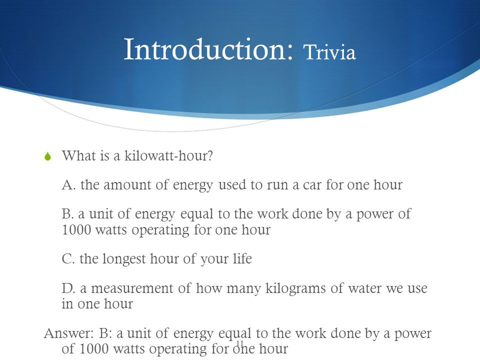 Introduction: Trivia What is a kilowatt-hour? A. the amount of energy used to run a car for one hour B. a unit of energy equal to the work done by a p