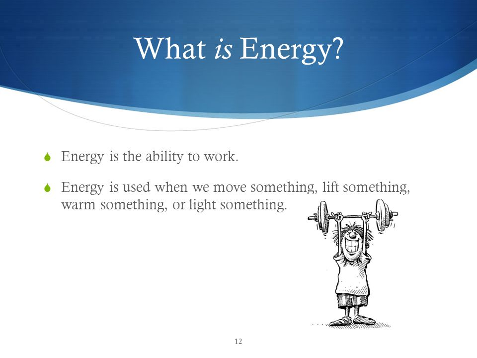 What is Energy? Energy is the ability to work. Energy is used when we move something, lift something, warm something, or light something. 12