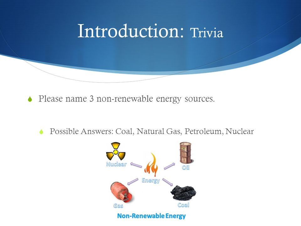 Introduction: Trivia Please name 3 non-renewable energy sources. Possible Answers: Coal, Natural Gas, Petroleum, Nuclear 3