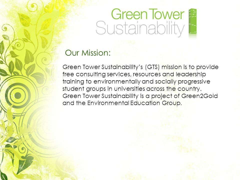 Our Mission: Green Tower Sustainabilitys (GTS) mission is to provide free consulting services, resources and leadership training to environmentally and socially progressive student groups in universities across the country.