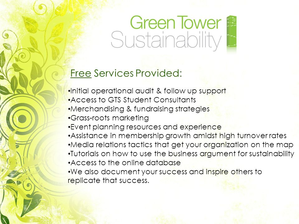 Free Services Provided: Initial operational audit & follow up support Access to GTS Student Consultants Merchandising & fundraising strategies Grass-roots marketing Event planning resources and experience Assistance in membership growth amidst high turnover rates Media relations tactics that get your organization on the map Tutorials on how to use the business argument for sustainability Access to the online database We also document your success and inspire others to replicate that success.