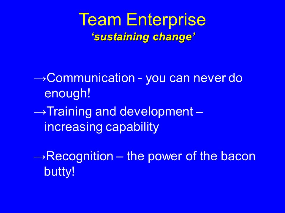 Team Enterprise sustaining change Communication - you can never do enough.