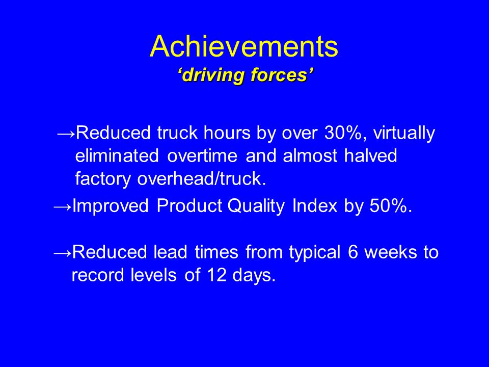 Achievements Reduced truck hours by over 30%, virtually eliminated overtime and almost halved factory overhead/truck.