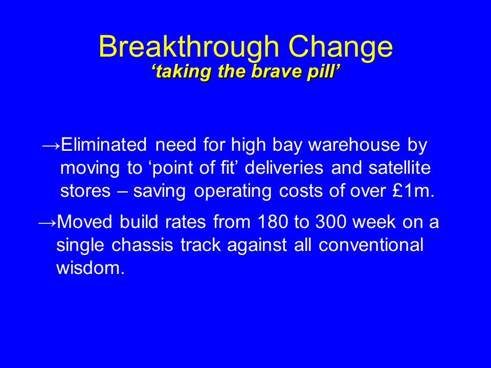Breakthrough Change Eliminated need for high bay warehouse by moving to point of fit deliveries and satellite stores – saving operating costs of over £1m.