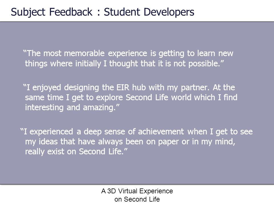 A 3D Virtual Experience on Second Life Subject Feedback : Student Developers The most memorable experience is getting to learn new things where initia