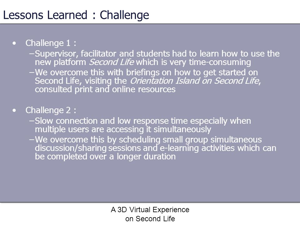 A 3D Virtual Experience on Second Life Lessons Learned : Challenge Challenge 1 : –Supervisor, facilitator and students had to learn how to use the new