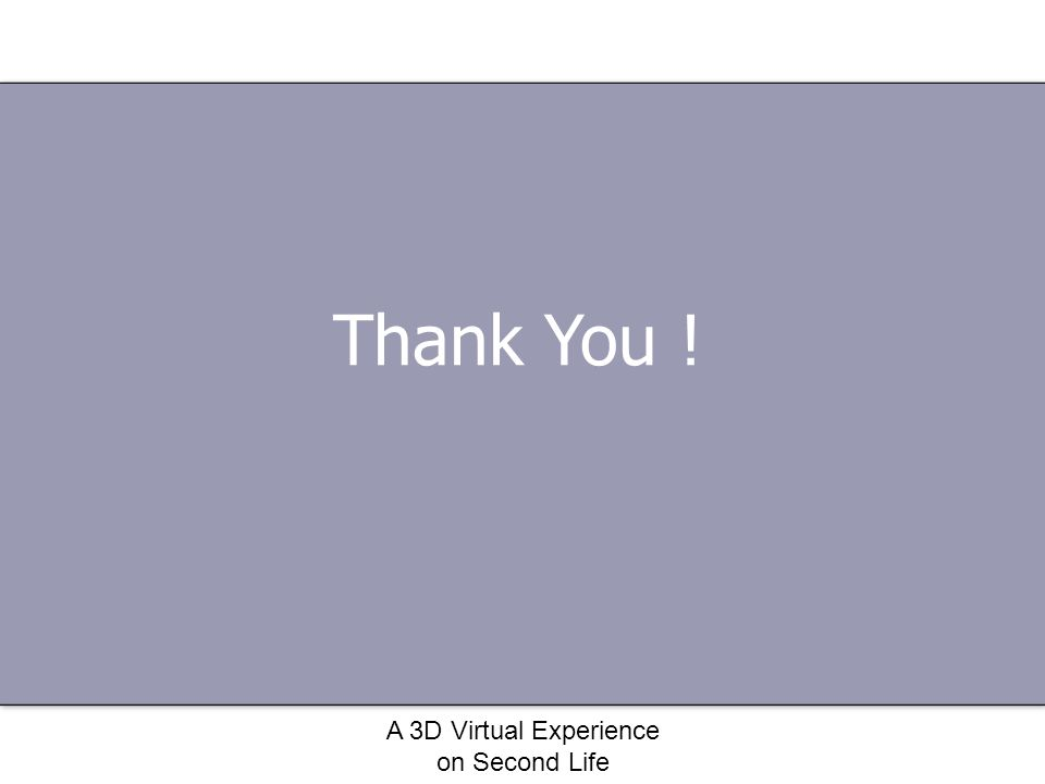 A 3D Virtual Experience on Second Life Thank You !