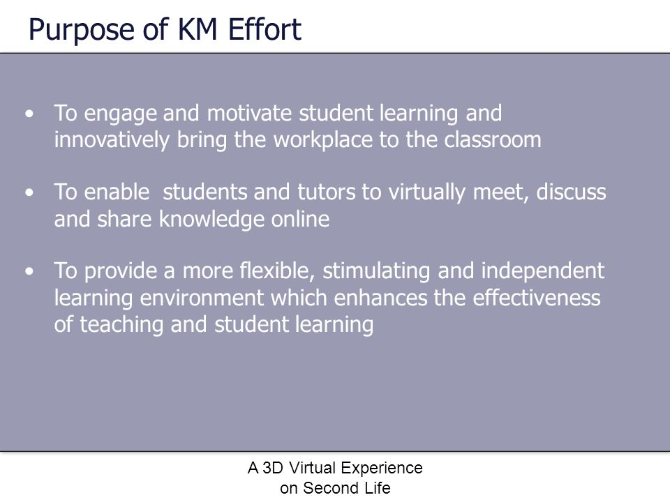 A 3D Virtual Experience on Second Life Purpose of KM Effort To engage and motivate student learning and innovatively bring the workplace to the classr