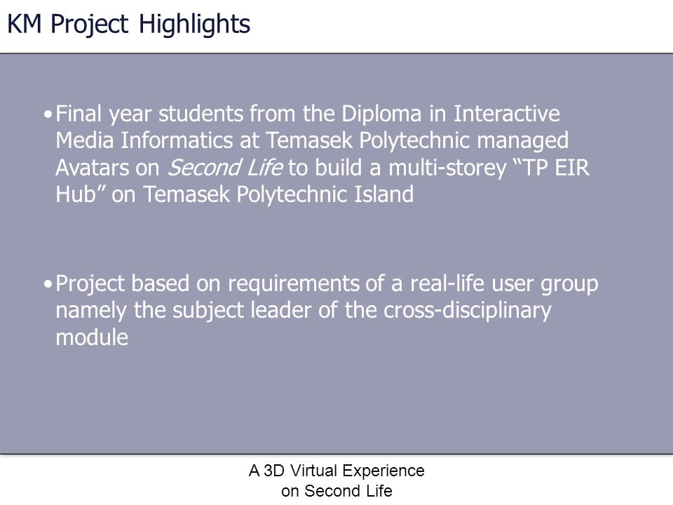 A 3D Virtual Experience on Second Life KM Project Highlights Final year students from the Diploma in Interactive Media Informatics at Temasek Polytech