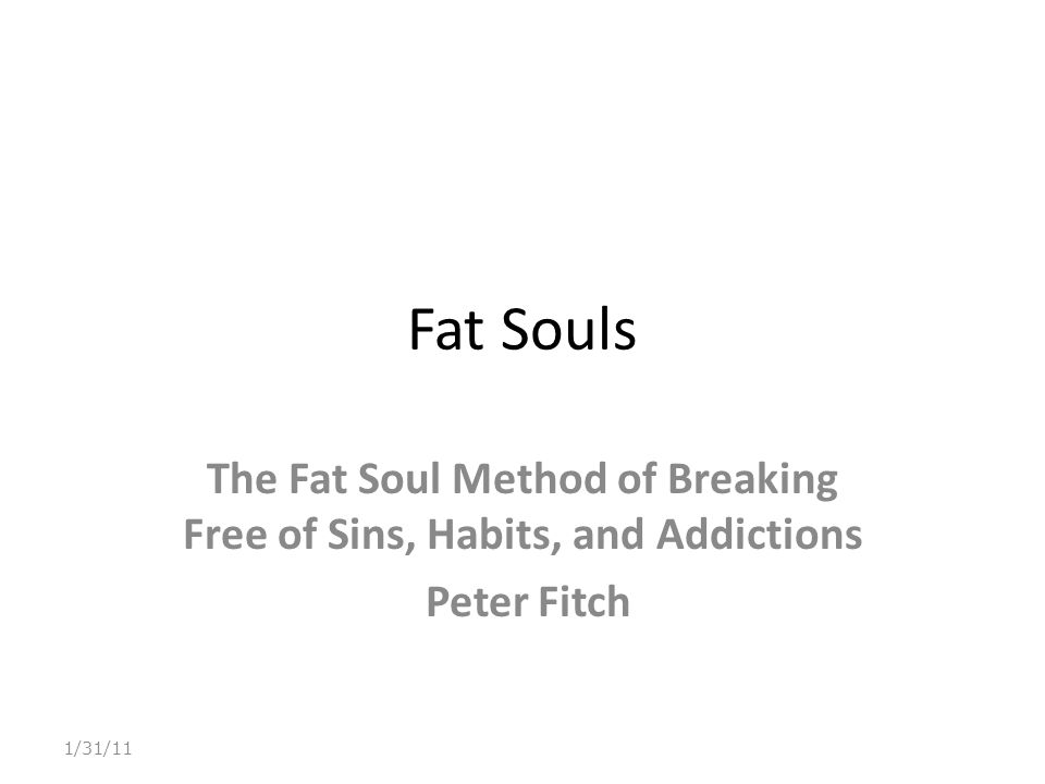 Fat Souls The Fat Soul Method of Breaking Free of Sins, Habits, and Addictions Peter Fitch 1/31/11