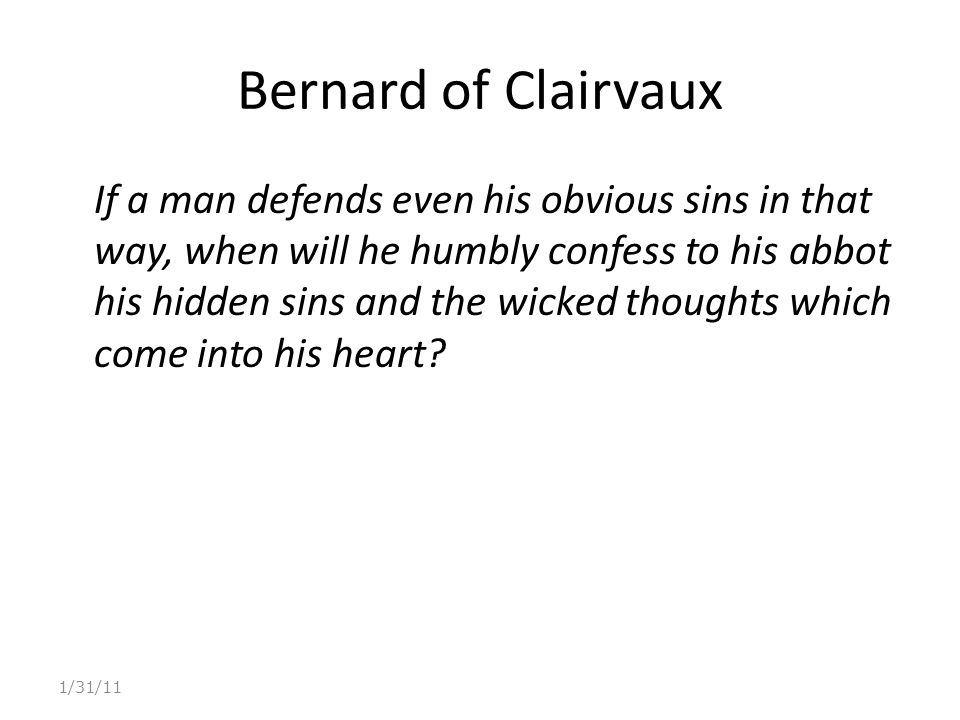 Bernard of Clairvaux If a man defends even his obvious sins in that way, when will he humbly confess to his abbot his hidden sins and the wicked thoughts which come into his heart.