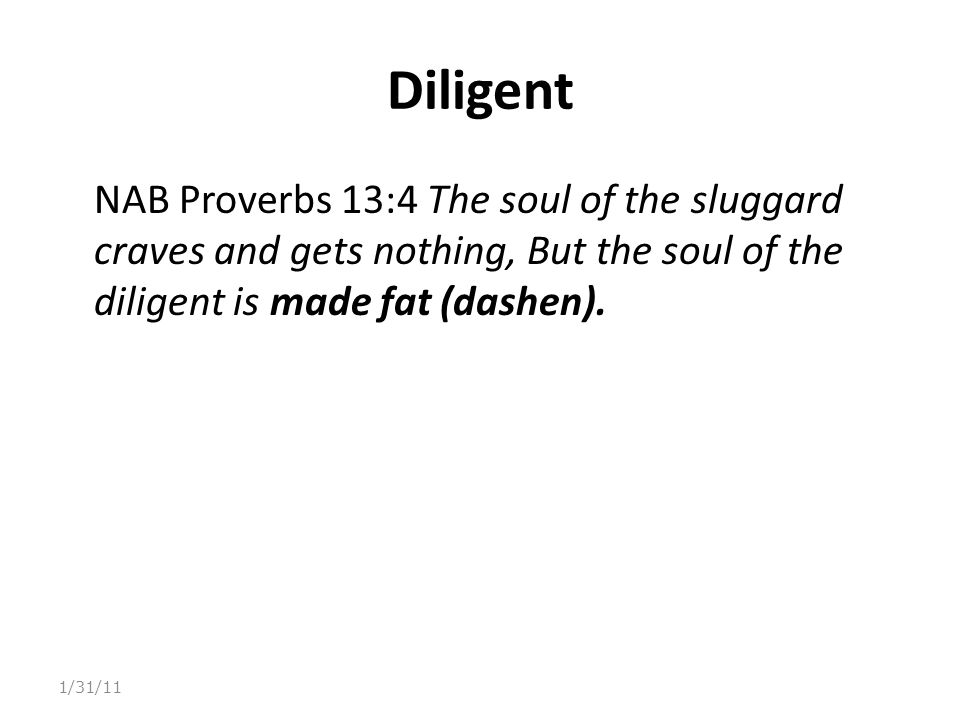 Diligent NAB Proverbs 13:4 The soul of the sluggard craves and gets nothing, But the soul of the diligent is made fat (dashen). 1/31/11