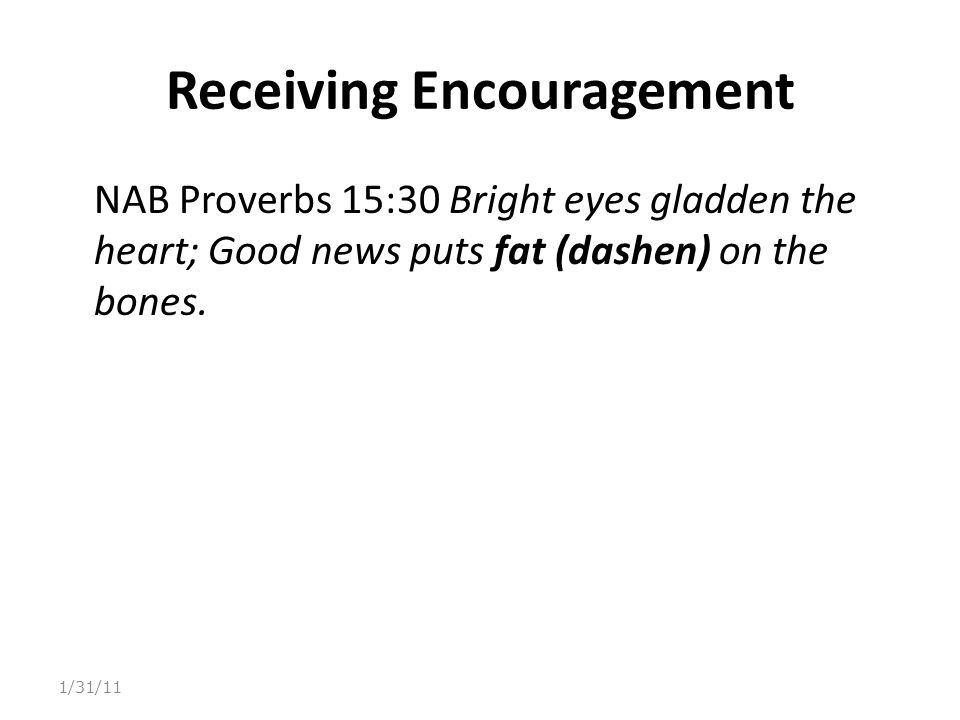 Receiving Encouragement NAB Proverbs 15:30 Bright eyes gladden the heart; Good news puts fat (dashen) on the bones.