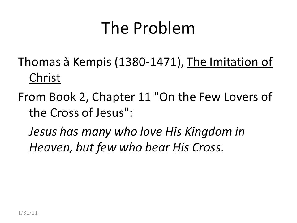 The Problem Thomas à Kempis (1380-1471), The Imitation of Christ From Book 2, Chapter 11 On the Few Lovers of the Cross of Jesus : Jesus has many who love His Kingdom in Heaven, but few who bear His Cross.