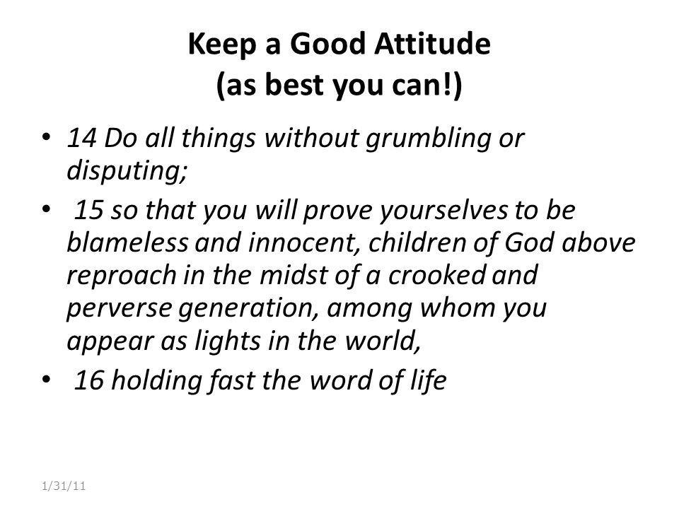 Keep a Good Attitude (as best you can!) 14 Do all things without grumbling or disputing; 15 so that you will prove yourselves to be blameless and inno