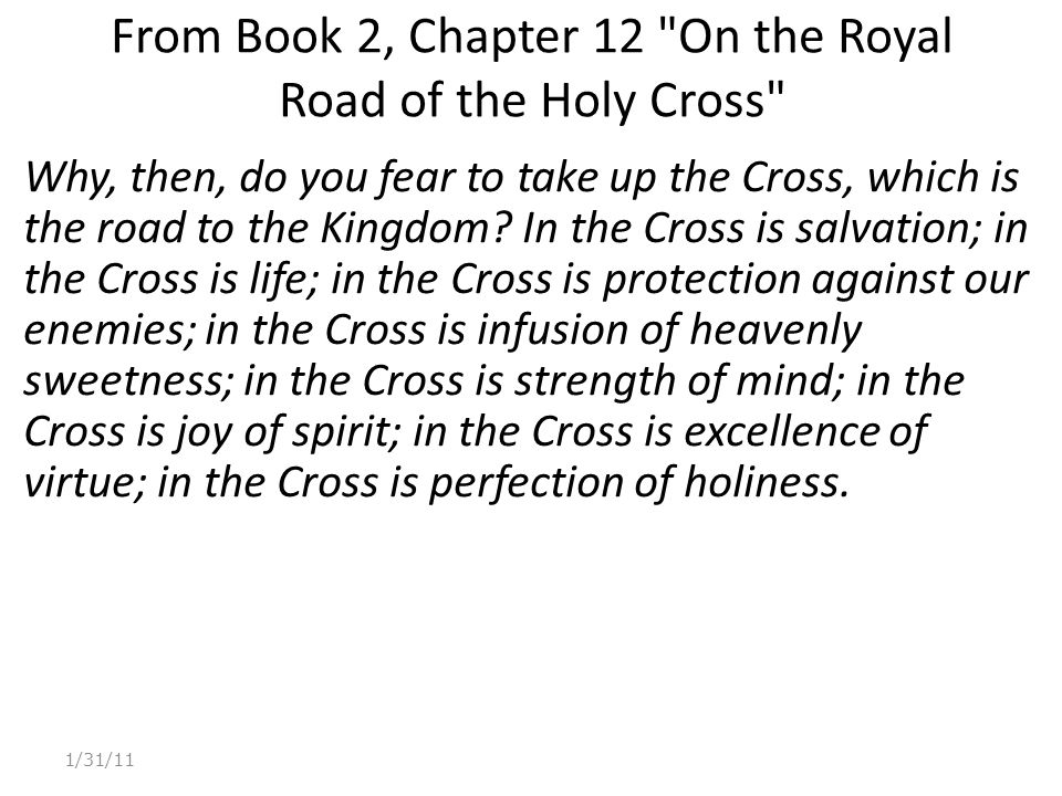 From Book 2, Chapter 12 On the Royal Road of the Holy Cross Why, then, do you fear to take up the Cross, which is the road to the Kingdom.