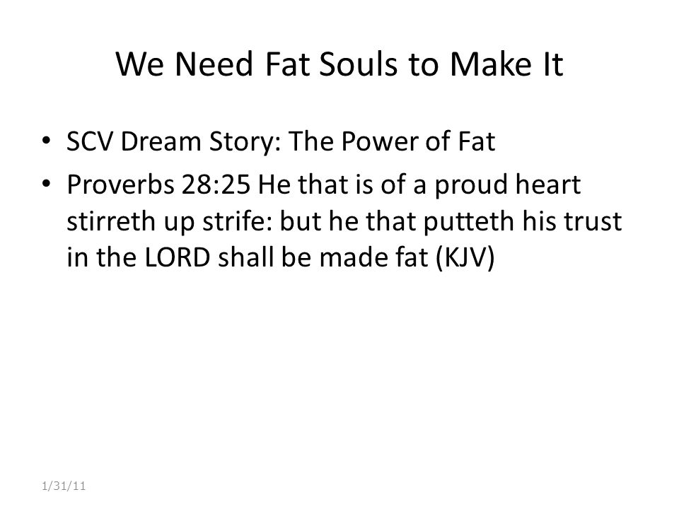 We Need Fat Souls to Make It SCV Dream Story: The Power of Fat Proverbs 28:25 He that is of a proud heart stirreth up strife: but he that putteth his