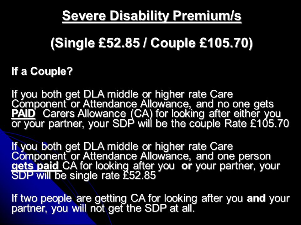 Severe Disability Premium/s (Single £52.85 / Couple £105.70) The Severe Disability Premium (SDP) is part of the means tested benefit system and can be awarded on top of the Disability Premium, Enhanced Disability Premium or the Pensioner Premium in IS, HB, CTB, IBJSA, PC, IBESA.