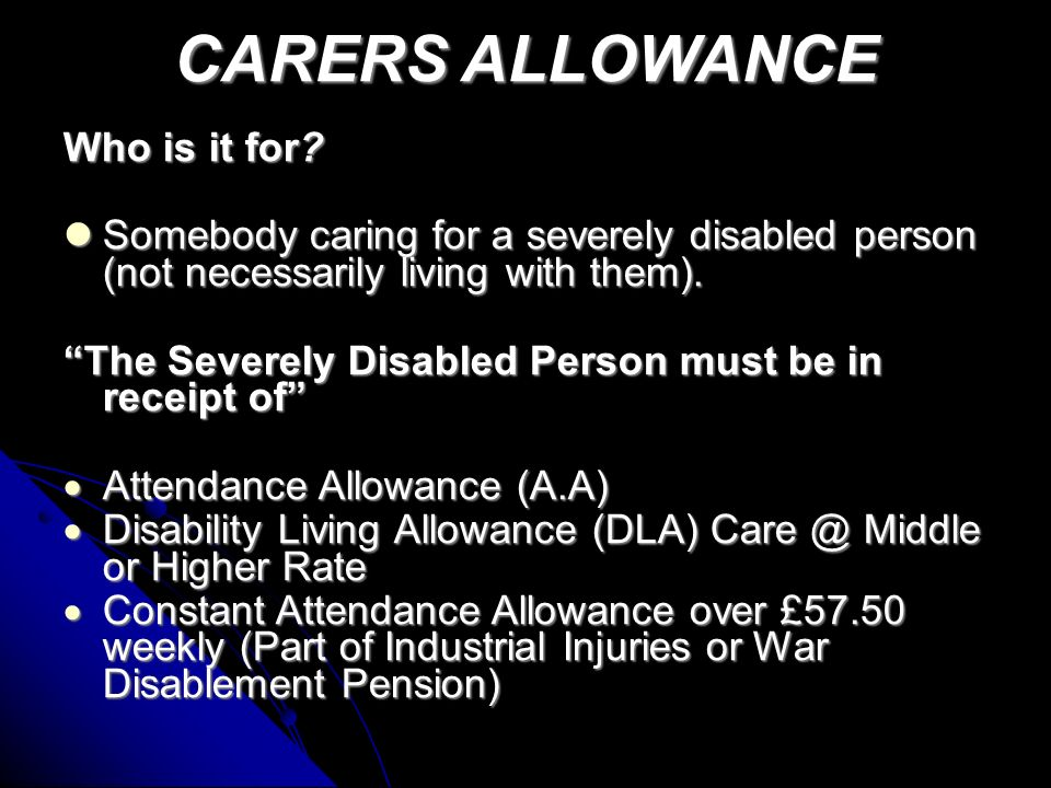 Carers Allowance Taxable: Yes Means Tested: No (Only earnings stops it) An allowance paid to someone over 16 who spends at least 35 hours looking after a qualifying disabled person An allowance paid to someone over 16 who spends at least 35 hours looking after a qualifying disabled person