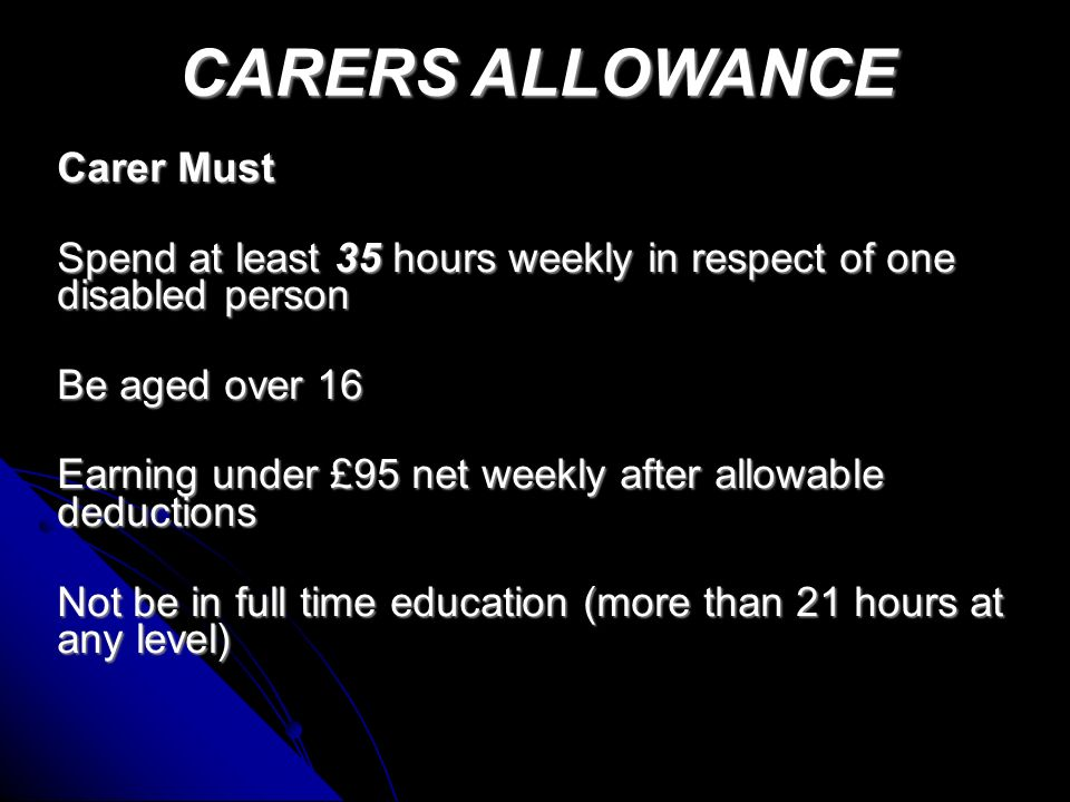 Carer Must Spend at least 35 hours weekly in respect of one disabled person Be aged over 16 Earning under £95 net weekly after allowable deductions Not be in full time education (more than 21 hours at any level) CARERS ALLOWANCE