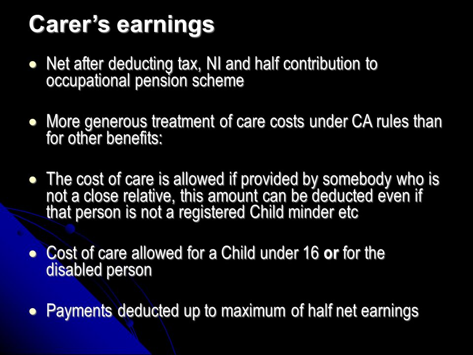 Carers earnings Net after deducting tax, NI and half contribution to occupational pension scheme Net after deducting tax, NI and half contribution to occupational pension scheme More generous treatment of care costs under CA rules than for other benefits: More generous treatment of care costs under CA rules than for other benefits: The cost of care is allowed if provided by somebody who is not a close relative, this amount can be deducted even if that person is not a registered Child minder etc The cost of care is allowed if provided by somebody who is not a close relative, this amount can be deducted even if that person is not a registered Child minder etc Cost of care allowed for a Child under 16 or for the disabled person Cost of care allowed for a Child under 16 or for the disabled person Payments deducted up to maximum of half net earnings Payments deducted up to maximum of half net earnings