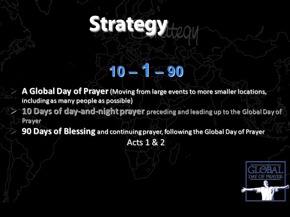 10 – 1 – 90 A Global Day of Prayer (Moving from large events to more smaller locations, including as many people as possible) A Global Day of Prayer (Moving from large events to more smaller locations, including as many people as possible) 10 Days of day-and-night prayer preceding and leading up to the Global Day of Prayer 10 Days of day-and-night prayer preceding and leading up to the Global Day of Prayer 90 Days of Blessing and continuing prayer, following the Global Day of Prayer 90 Days of Blessing and continuing prayer, following the Global Day of Prayer Acts 1 & 2