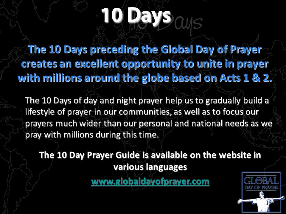The 10 Days preceding the Global Day of Prayer creates an excellent opportunity to unite in prayer with millions around the globe based on Acts 1 & 2.