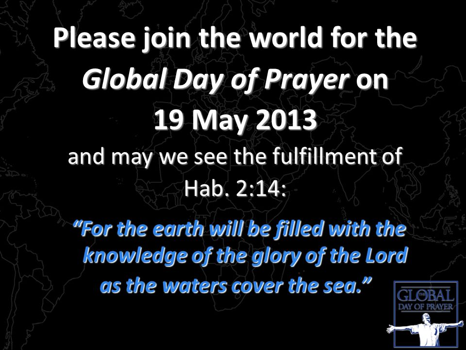 Please join the world for the Global Day of Prayer on 19 May 2013 and may we see the fulfillment of Hab. 2:14: For the earth will be filled with the k