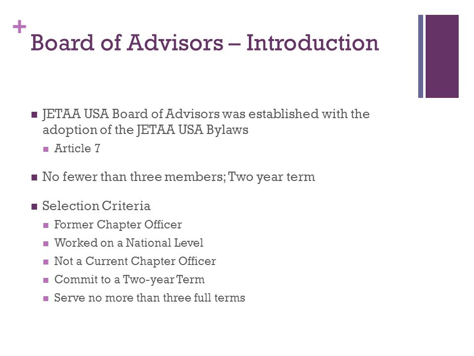 + Board of Advisors – Introduction JETAA USA Board of Advisors was established with the adoption of the JETAA USA Bylaws Article 7 No fewer than three members; Two year term Selection Criteria Former Chapter Officer Worked on a National Level Not a Current Chapter Officer Commit to a Two-year Term Serve no more than three full terms