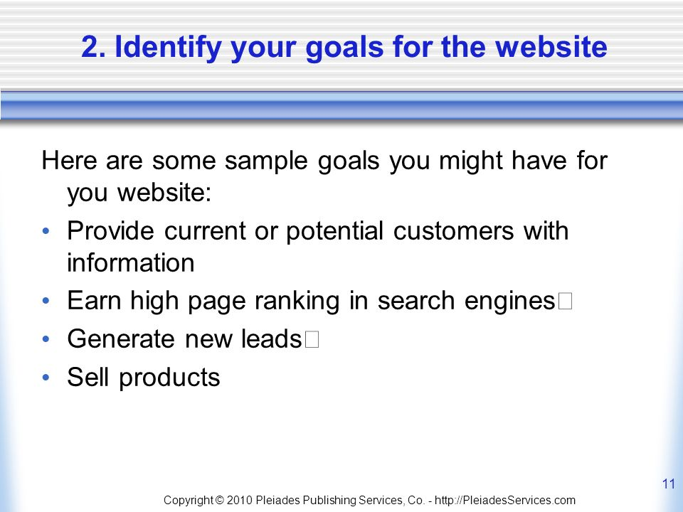 2. Identify your goals for the website Here are some sample goals you might have for you website: Provide current or potential customers with informat