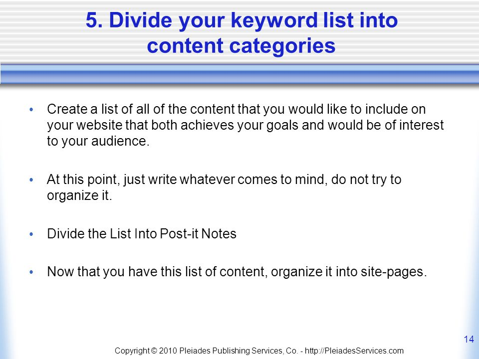 5. Divide your keyword list into content categories Create a list of all of the content that you would like to include on your website that both achie