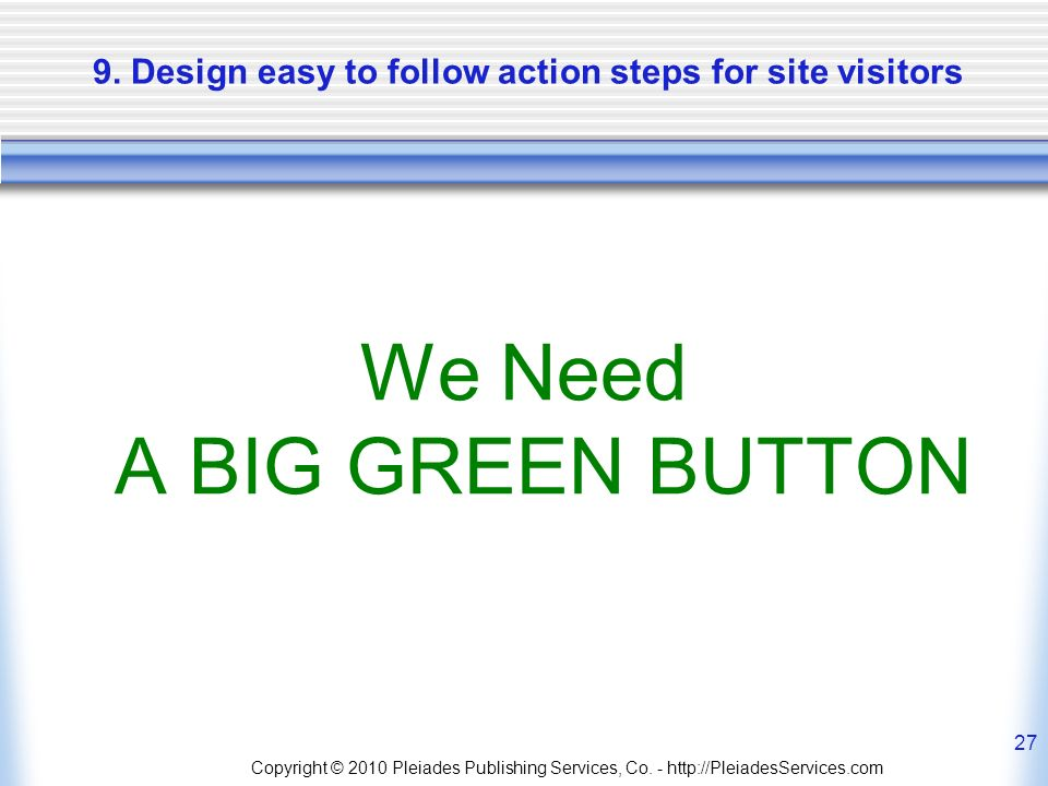 9. Design easy to follow action steps for site visitors We Need A BIG GREEN BUTTON Copyright © 2010 Pleiades Publishing Services, Co. - http://Pleiade