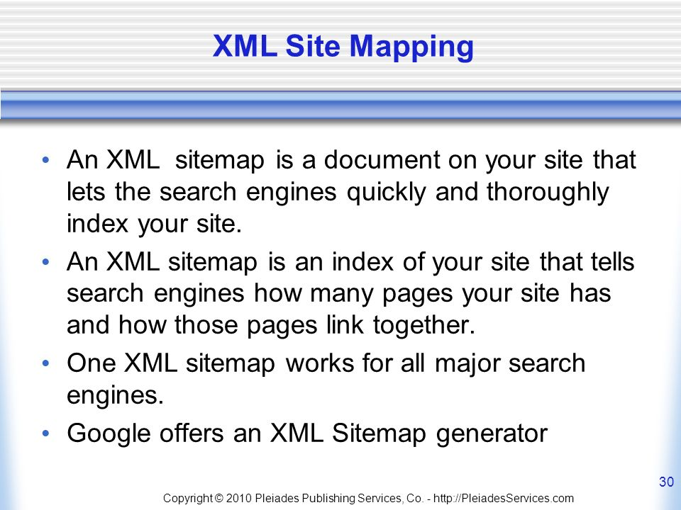 Copyright © 2010 Pleiades Publishing Services, Co. - http://PleiadesServices.com 30 XML Site Mapping An XML sitemap is a document on your site that le