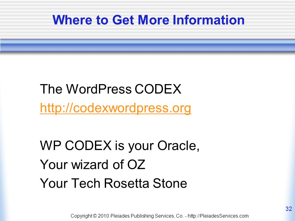 Copyright © 2010 Pleiades Publishing Services, Co. - http://PleiadesServices.com 32 Where to Get More Information The WordPress CODEX http://codexword