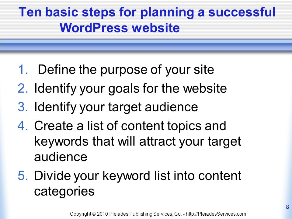 Ten basic steps for planning a successful WordPress website 1. Define the purpose of your site 2.Identify your goals for the website 3.Identify your t
